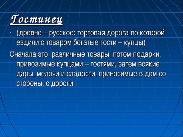 Гостинец (древне – русское: торговая дорога по которой ездили с товаром богат...