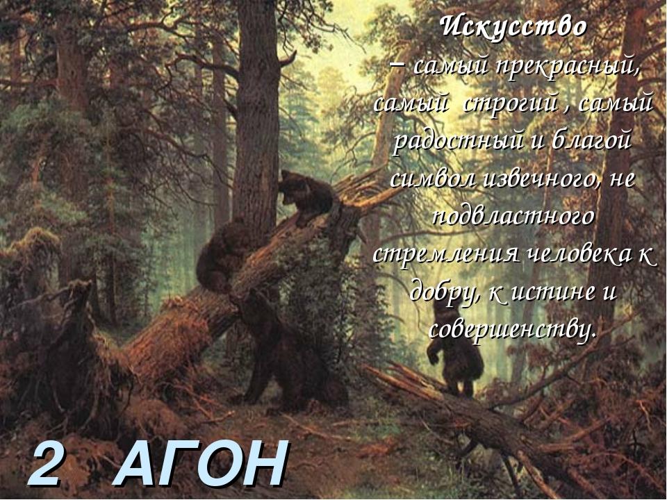 2 АГОН Искусство – самый прекрасный, самый строгий , самый радостный и благой...