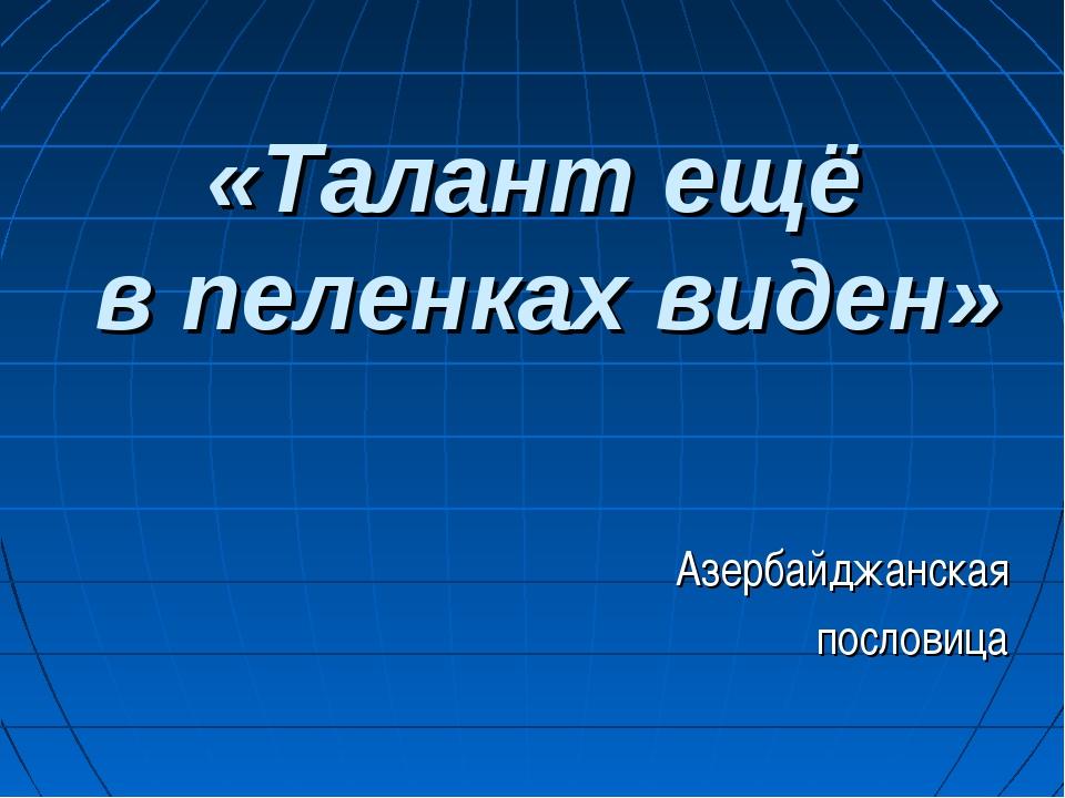 «Талант ещё в пеленках виден» Азербайджанская пословица