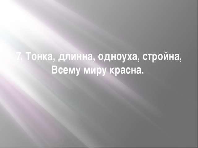 7. Тонка, длинна, одноуха, стройна, Всему миру красна.