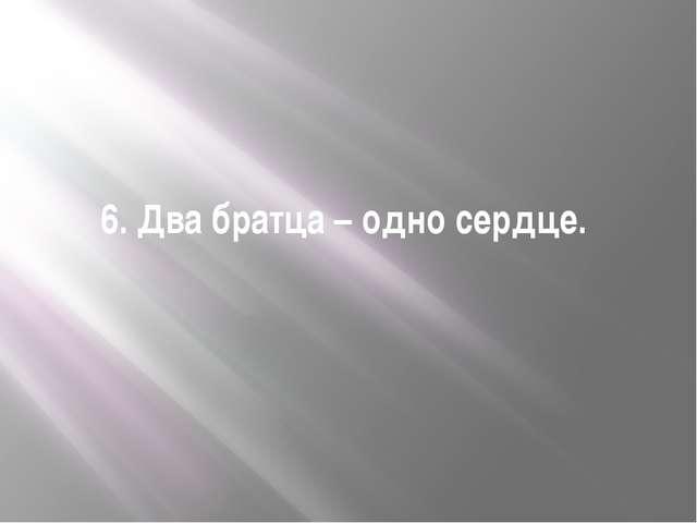 6. Два братца – одно сердце.