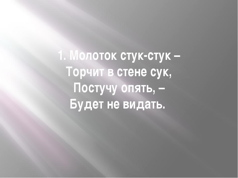 1. Молоток стук-стук – Торчит в стене сук, Постучу опять, – Будет не видать.