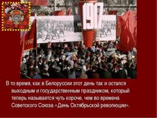 В то время, как в Белоруссии этот день так и остался выходным и государственн