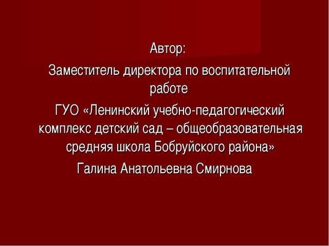 Автор: Заместитель директора по воспитательной работе ГУО «Ленинский учебно-...