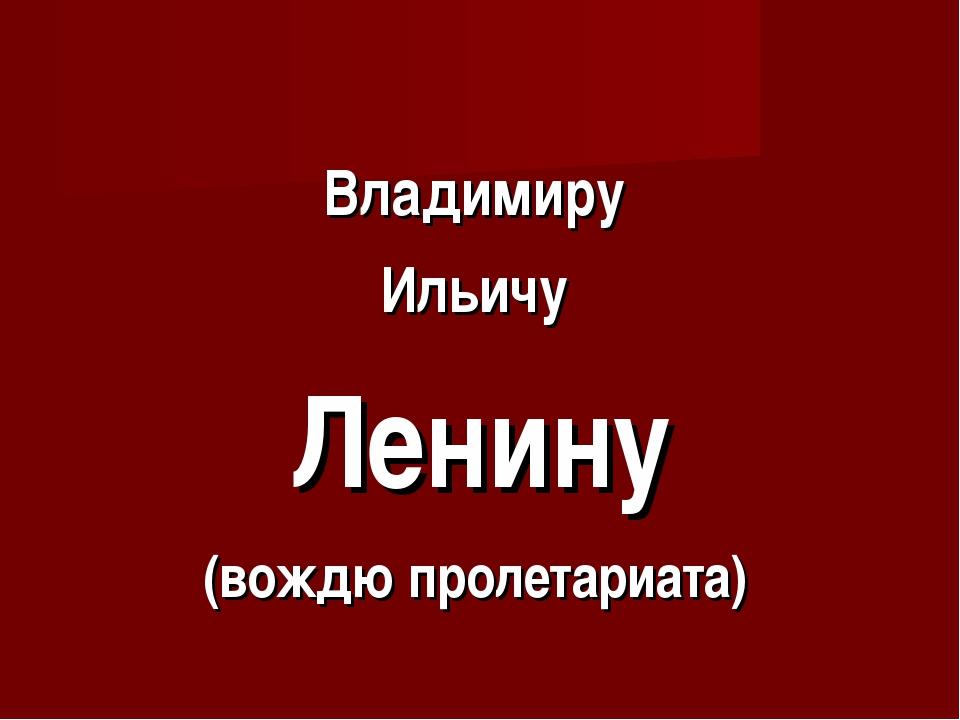 Владимиру Ильичу Ленину (вождю пролетариата)