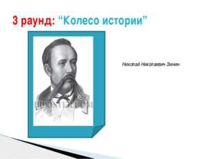 """3 раунд: """"Колесо истории"""" Николай Николаевич Зинин"""