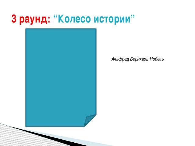 "3 раунд: ""Колесо истории"" Альфред Бернхард Нобель"