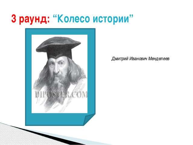 "3 раунд: ""Колесо истории"" Дмитрий Иванович Менделеев"
