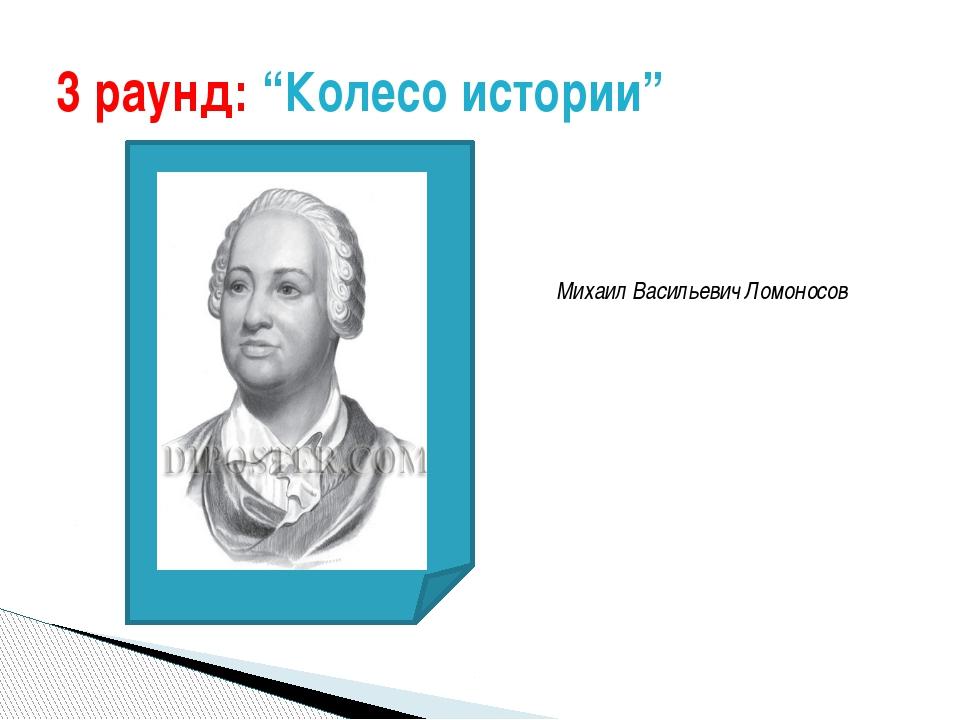 """3 раунд: """"Колесо истории"""" Михаил Васильевич Ломоносов"""