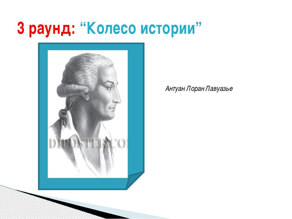 "3 раунд: ""Колесо истории"" Антуан Лоран Лавуазье"