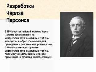 Разработки Чарлза Парсонса В 1884 году английский инженер Чарлз Парсонс получ
