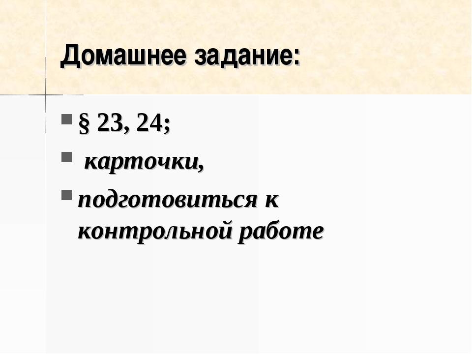 Домашнее задание: § 23, 24; карточки, подготовиться к контрольной работе