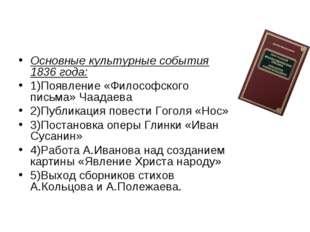 Основные культурные события 1836 года: 1)Появление «Философского письма» Чаад