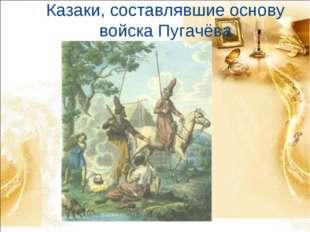 Казаки, составлявшие основу войска Пугачёва