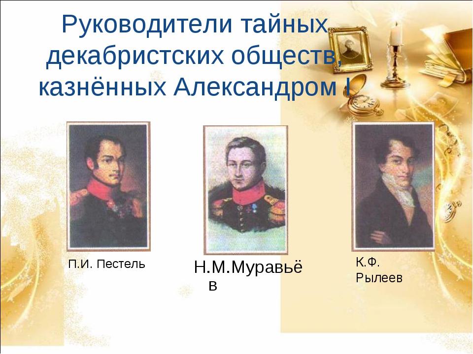 Руководители тайных декабристских обществ, казнённых Александром I П.И. Песте...