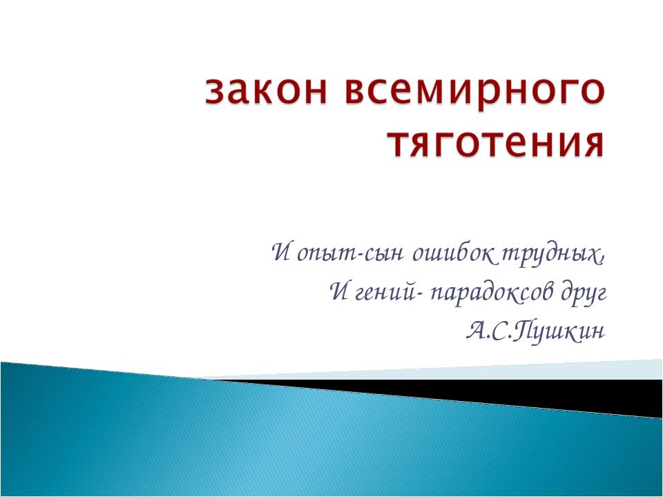 И опыт-сын ошибок трудных, И гений- парадоксов друг А.С.Пушкин