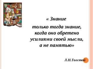 « Знание только тогда знание, когда оно обретено усилиями своей мысли, а не п