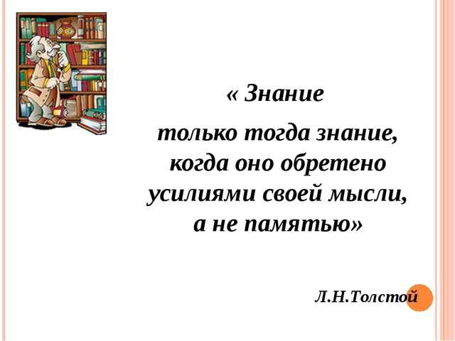 « Знание только тогда знание, когда оно обретено усилиями своей мысли, а не п...