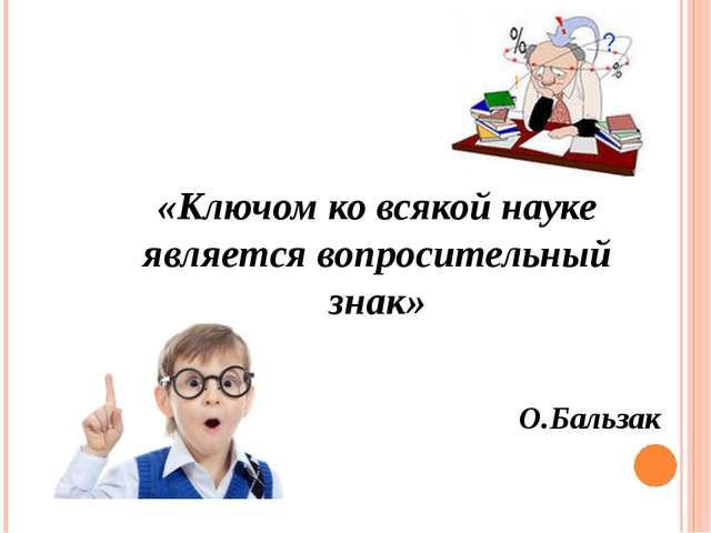 «Ключом ко всякой науке является вопросительный знак» О.Бальзак