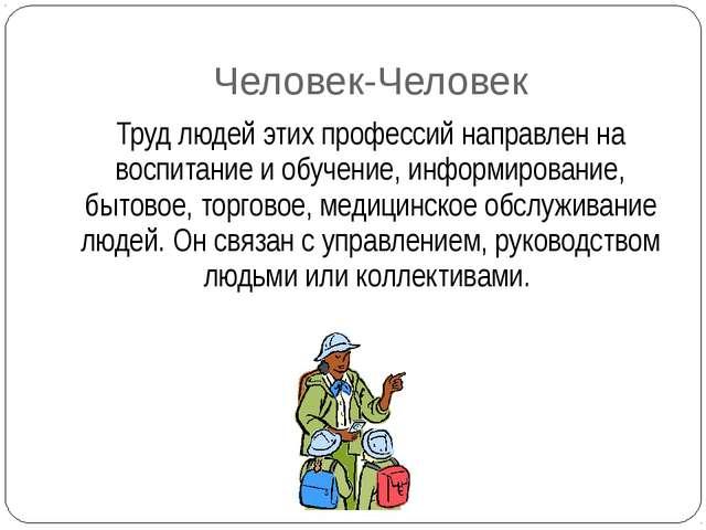 Человек-Человек Труд людей этих профессий направлен на воспитание и обучение,...