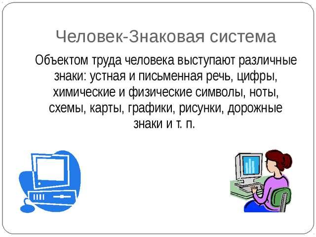 Человек-Знаковая система Объектом труда человека выступают различные знаки: у...