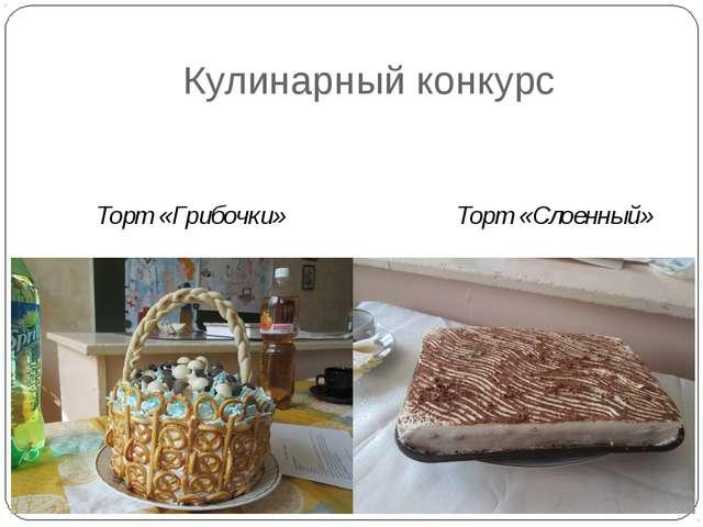 Кулинарный конкурс Торт «Грибочки» Торт «Слоенный»