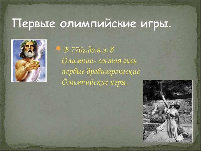 В 776г.до.н.э. в Олимпии- состоялись первые древнегреческие Олимпийские игры.