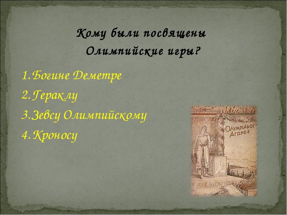 Богине Деметре Гераклу Зевсу Олимпийскому Кроносу Кому были посвящены Олимпий...