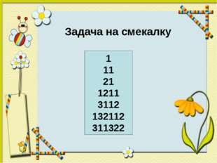 Задача на смекалку 1 11 21 1211 3112 132112 311322