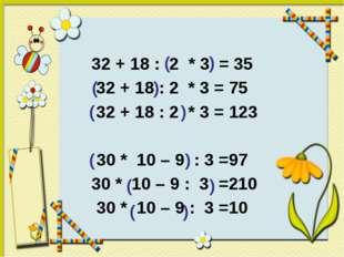 32 + 18 : 2 * 3 = 35 32 + 18 : 2 * 3 = 75 32 + 18 : 2 * 3 = 123 30 * 10 – 9 :