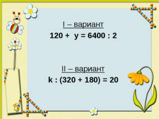 I – вариант 120 + y = 6400 : 2 II – вариант k : (320 + 180) = 20