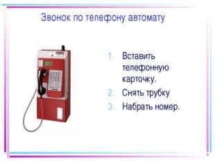 Звонок по телефону автомату Вставить телефонную карточку. Снять трубку Набрат