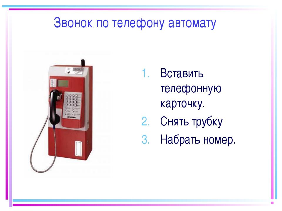 Звонок по телефону автомату Вставить телефонную карточку. Снять трубку Набрат...