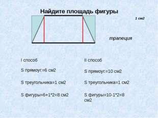 Найдите площадь фигуры I способ S прямоуг.=6 см2 S треугольника=1 см2 S фигур