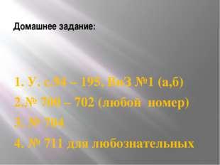 Домашнее задание: 1. У. с.94 – 195, ВиЗ №1 (а,б) 2.№ 700 – 702 (любой номер)