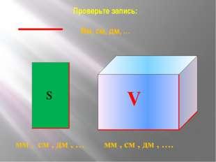 Проверьте запись: Мм, см, дм, … мм , см , дм , … мм , см , дм , …. S V