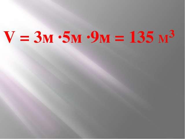 V = 3м ∙5м ∙9м = 135 М³