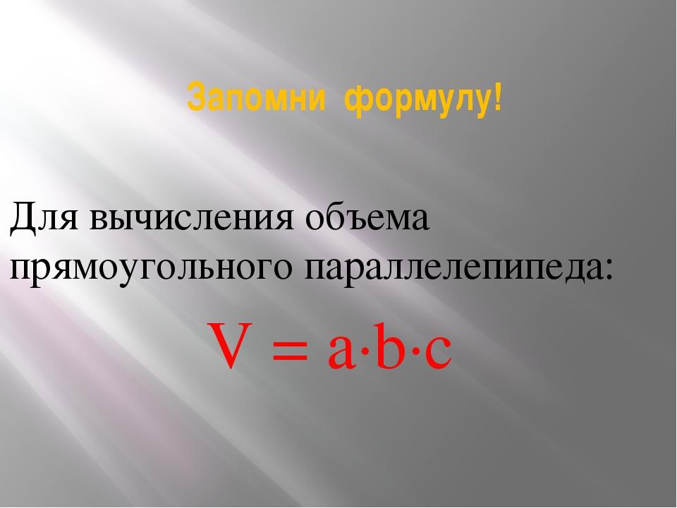 Запомни формулу! Для вычисления объема прямоугольного параллелепипеда: V = a∙...