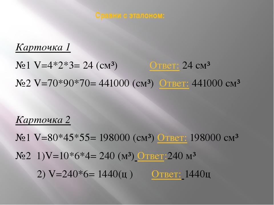 Сравни с эталоном: Карточка 1 №1 V=4*2*3= 24 (см³) Ответ: 24 см³ №2 V=70*90*7...