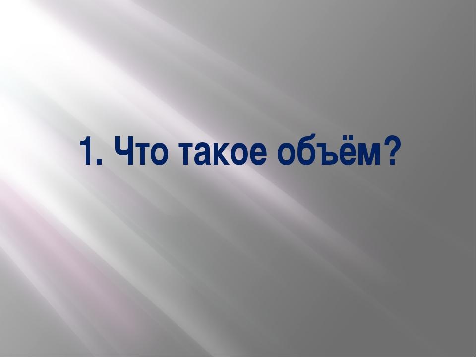 1. Что такое объём?