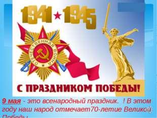 9 мая - это всенародный праздник. ! В этом году наш народ отмечает70-летие В