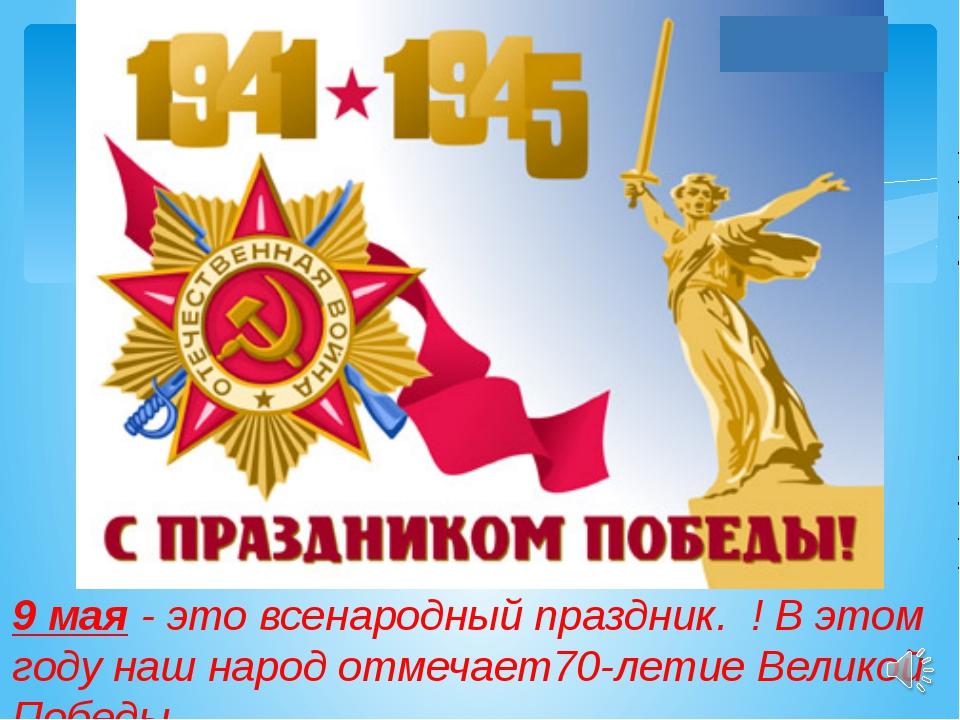 9 мая - это всенародный праздник. ! В этом году наш народ отмечает70-летие В...