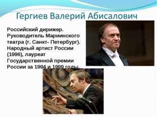 Российский дирижер. Руководитель Мариинского театра (г. Санкт- Петербург). На
