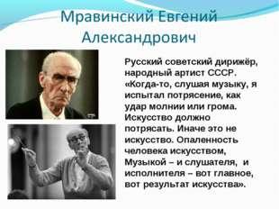 Русский советский дирижёр, народный артист СССР. «Когда-то, слушая музыку, я
