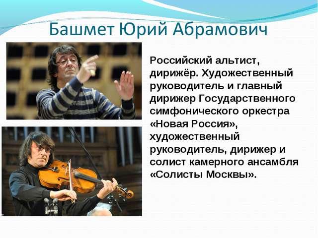 Российский альтист, дирижёр. Художественный руководитель и главный дирижер Го...