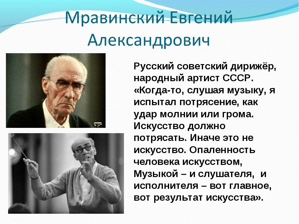 Русский советский дирижёр, народный артист СССР. «Когда-то, слушая музыку, я...