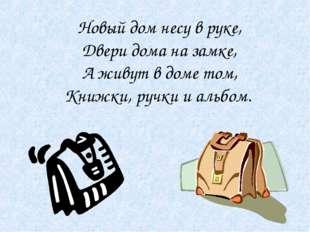 Новый дом несу в руке, Двери дома на замке, А живут в доме том, Книжки, ручки