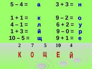 5 – 4 = а 3 + 3 = н 1 + 1 = к 9 – 2 = о 4 – 1 = л 6 + 2 = у 1 + 3 = й 9 – 0