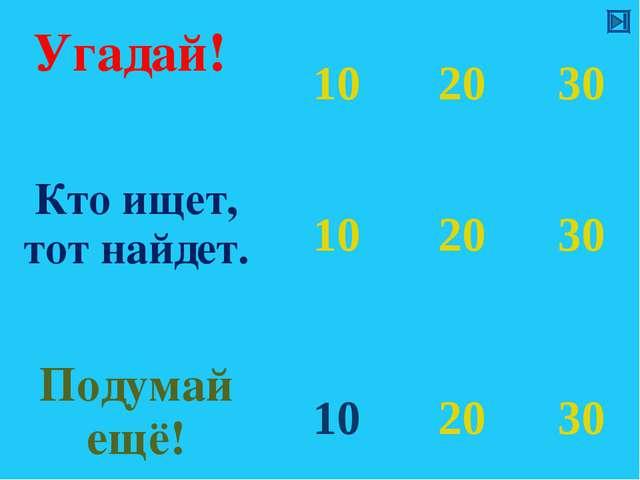 Угадай!  10 20 30 Кто ищет, тот найдет. 10 20 30 Подумай ещё! 10 20...
