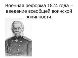 Военная реформа 1874 года – введение всеобщей воинской повинности. Генерал –